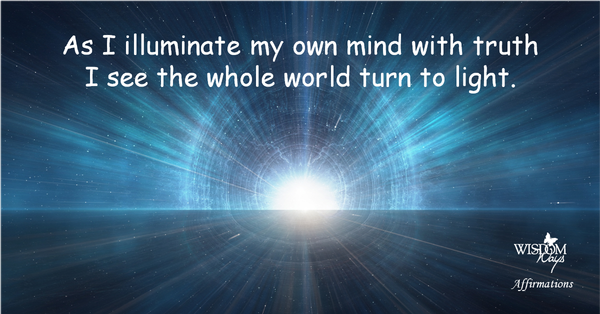 WisdomWays Affirmations - As I illuminate m own mind with truth, I wee the whole world turn to light.